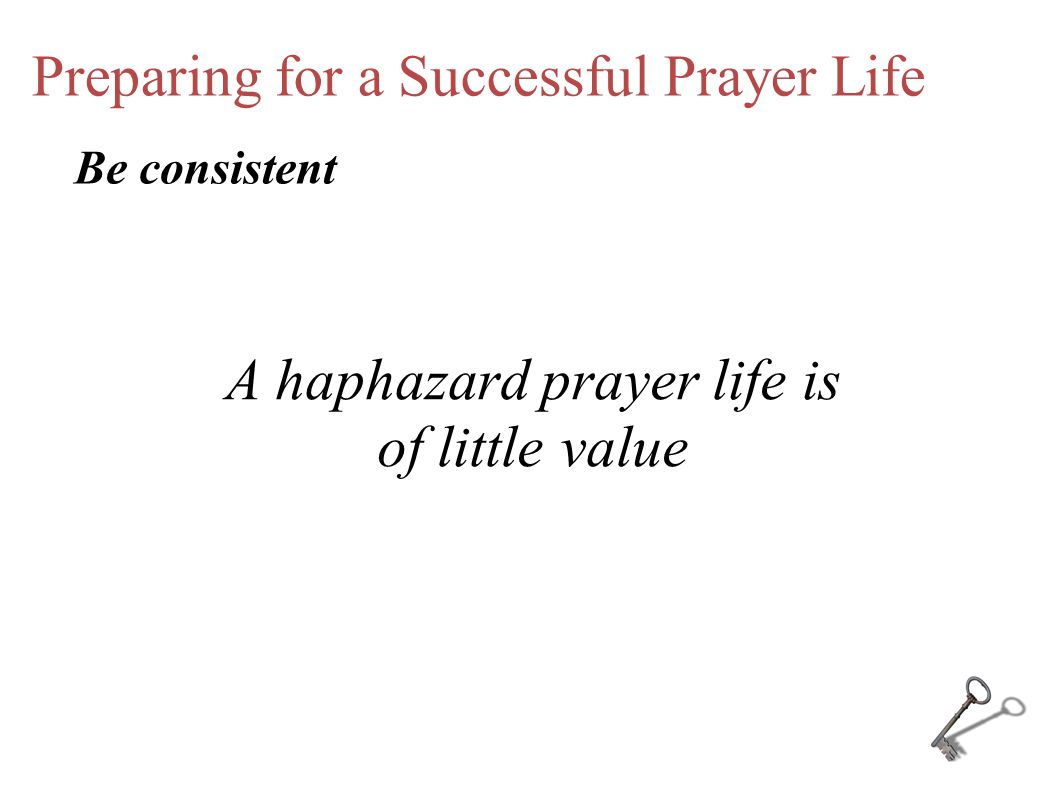 Preparing for a Successful Prayer Life A haphazard prayer life is of little value Be consistent
