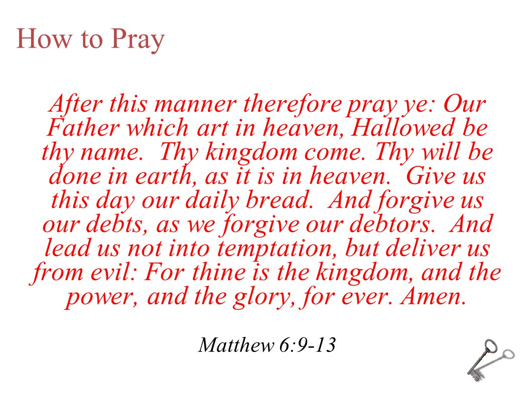 How to Pray After this manner therefore pray ye: Our Father which art in heaven, Hallowed be thy name. Thy kingdom come. Thy will be done in earth, as