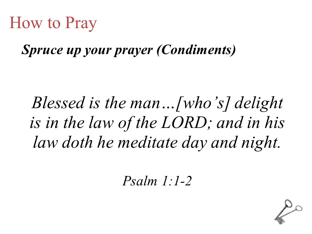 How to Pray Blessed is the man…[who's] delight is in the law of the LORD; and in his law doth he meditate day and night. Psalm 1:1-2 Spruce up your pr