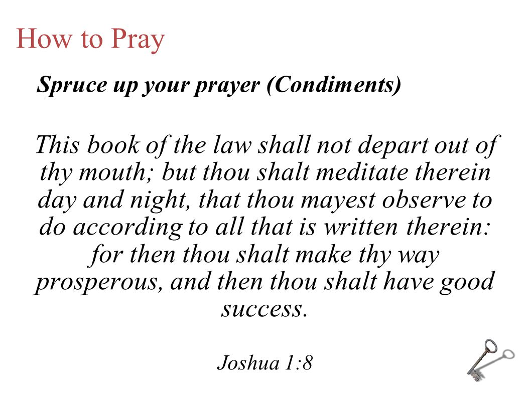 How to Pray This book of the law shall not depart out of thy mouth; but thou shalt meditate therein day and night, that thou mayest observe to do acco