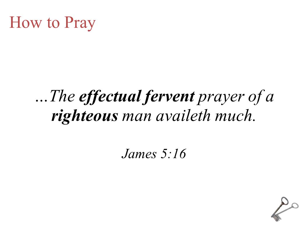 How to Pray …The effectual fervent prayer of a righteous man availeth much. James 5:16