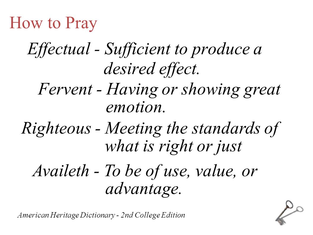 How to Pray Effectual - Sufficient to produce a desired effect. Fervent - Having or showing great emotion. Righteous - Meeting the standards of what i