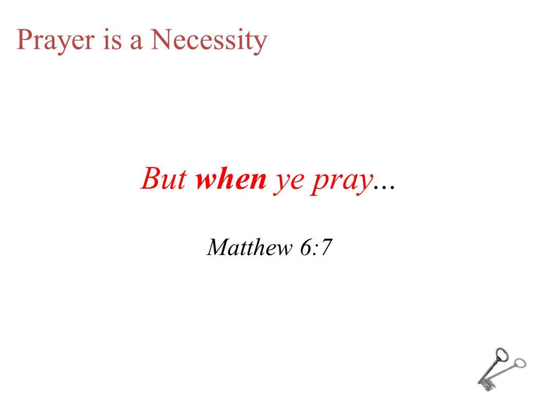 Prayer is a Necessity But when ye pray... Matthew 6:7
