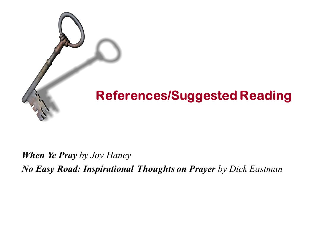 References/Suggested Reading When Ye Pray by Joy Haney No Easy Road: Inspirational Thoughts on Prayer by Dick Eastman