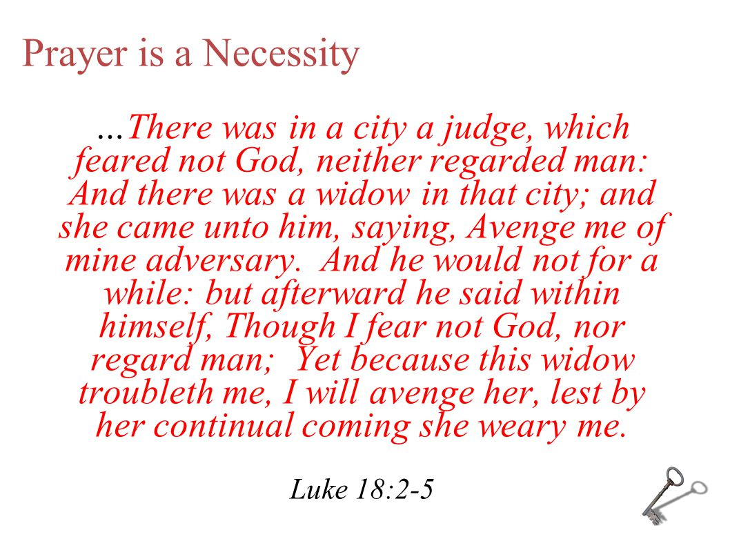 Prayer is a Necessity …There was in a city a judge, which feared not God, neither regarded man: And there was a widow in that city; and she came unto