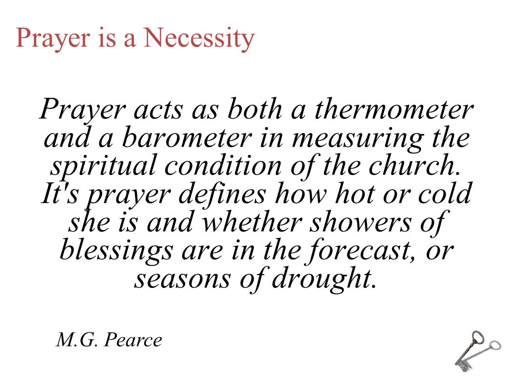 Prayer is a Necessity Prayer acts as both a thermometer and a barometer in measuring the spiritual condition of the church. It's prayer defines how ho