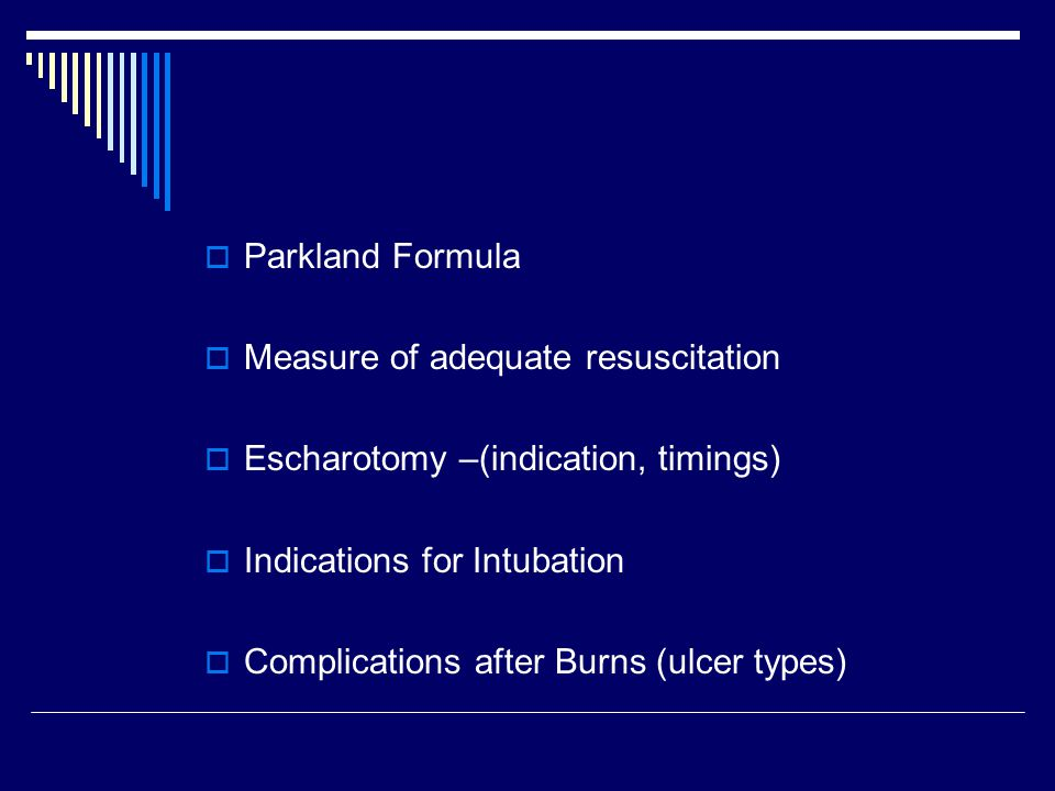  Parkland Formula  Measure of adequate resuscitation  Escharotomy –(indication, timings)  Indications for Intubation  Complications after Burns (ulcer types)