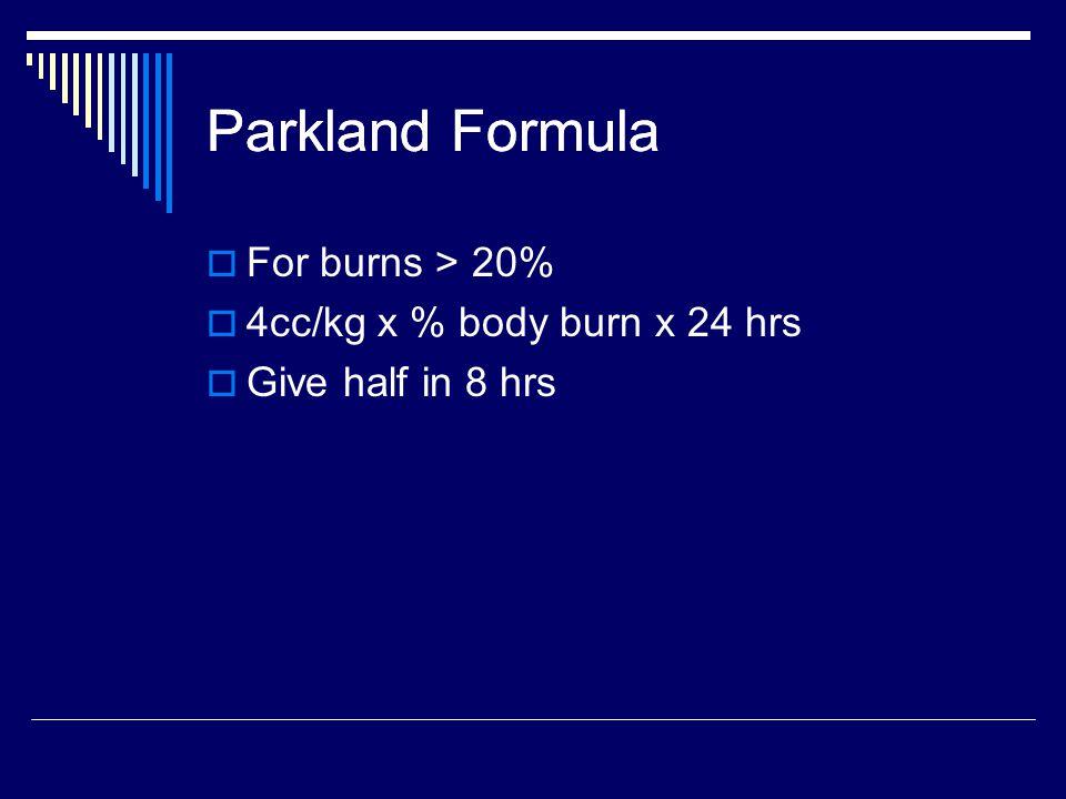Parkland Formula  For burns > 20%  4cc/kg x % body burn x 24 hrs  Give half in 8 hrs Parkland Formula