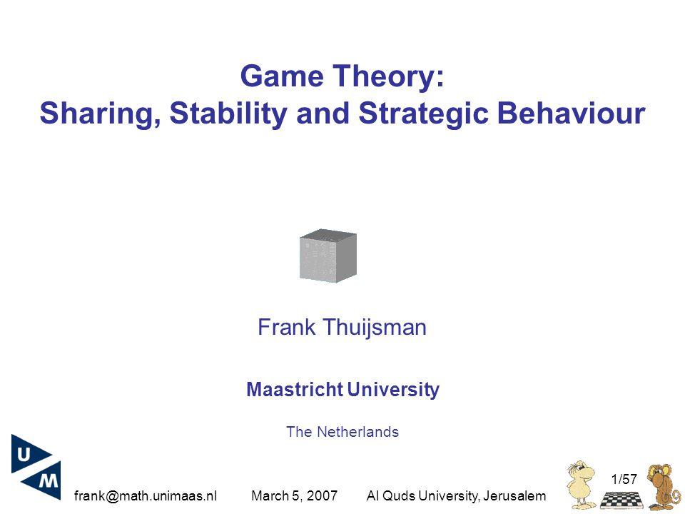 frank@math.unimaas.nl March 5, 2007Al Quds University, Jerusalem 1/57 Game Theory: Sharing, Stability and Strategic Behaviour Frank Thuijsman Maastricht University The Netherlands