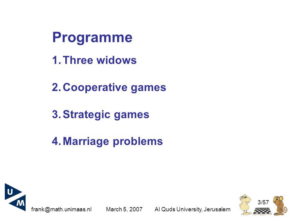 frank@math.unimaas.nl March 5, 2007Al Quds University, Jerusalem 3/57 1.Three widows 2.Cooperative games 3.Strategic games 4.Marriage problems Programme