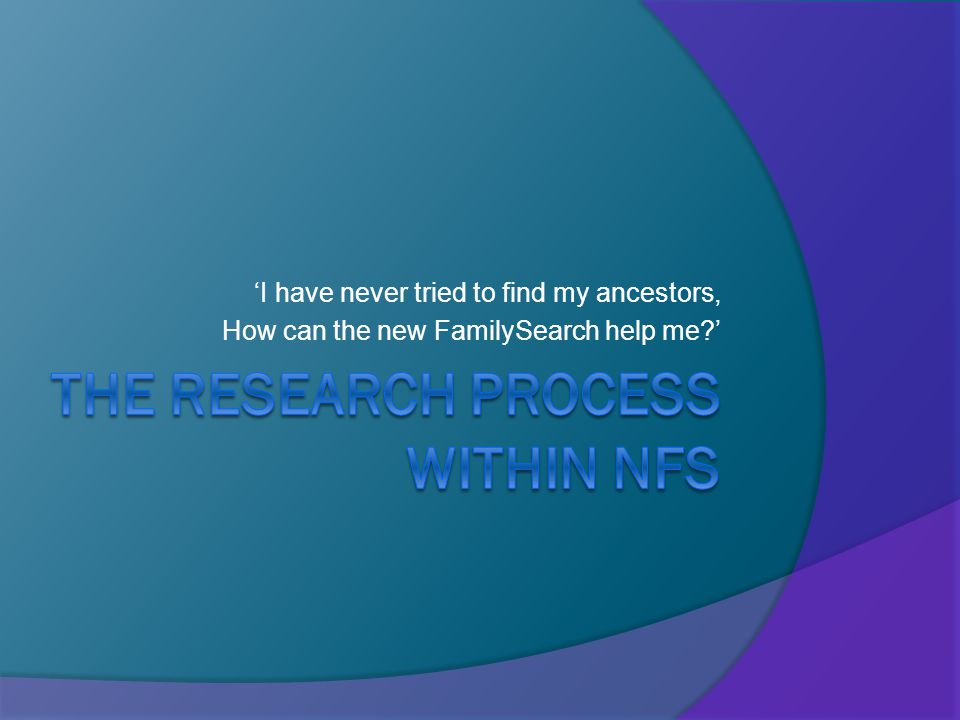 'I have never tried to find my ancestors, How can the new FamilySearch help me '