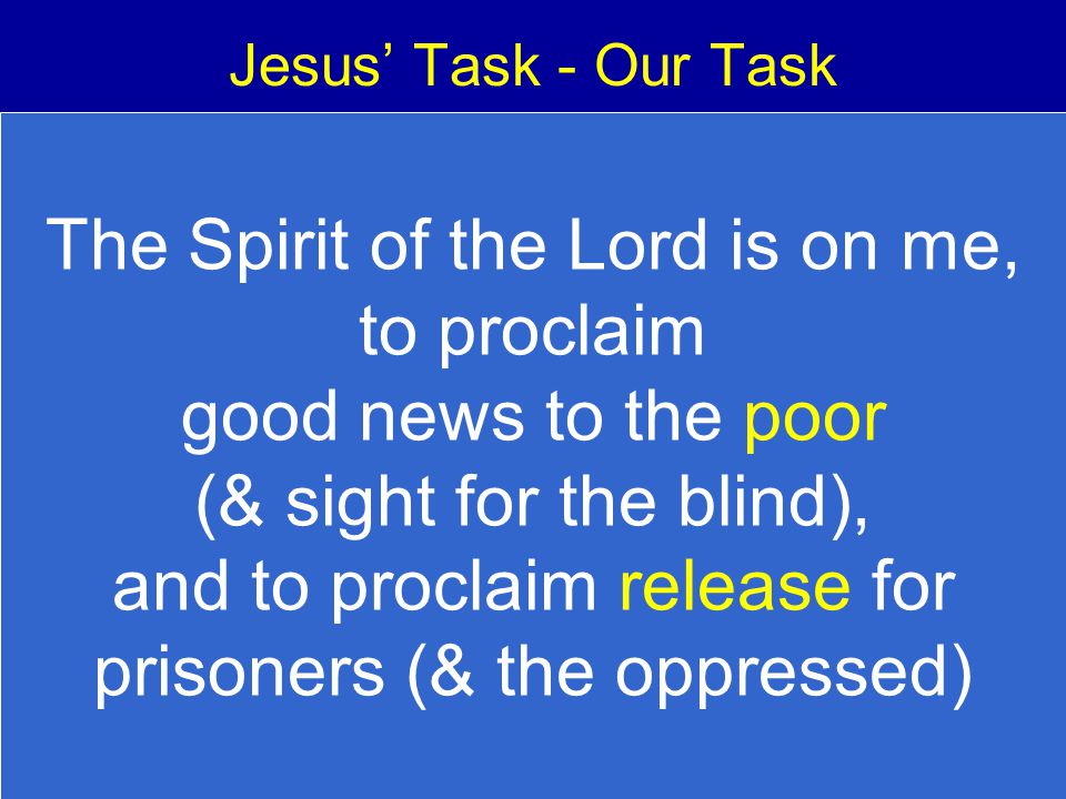 Jesus' Task - Our Task The Spirit of the Lord is on me, to proclaim good news to the poor (& sight for the blind), and to proclaim release for prisone