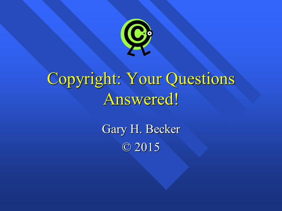 Copyright: Your Questions Answered! Gary H. Becker © 2015