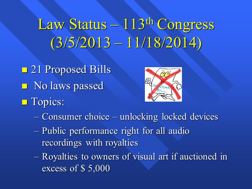 Law Status – 113 th Congress (3/5/2013 – 11/18/2014) n 21 Proposed Bills n No laws passed n Topics: –Consumer choice – unlocking locked devices –Publi