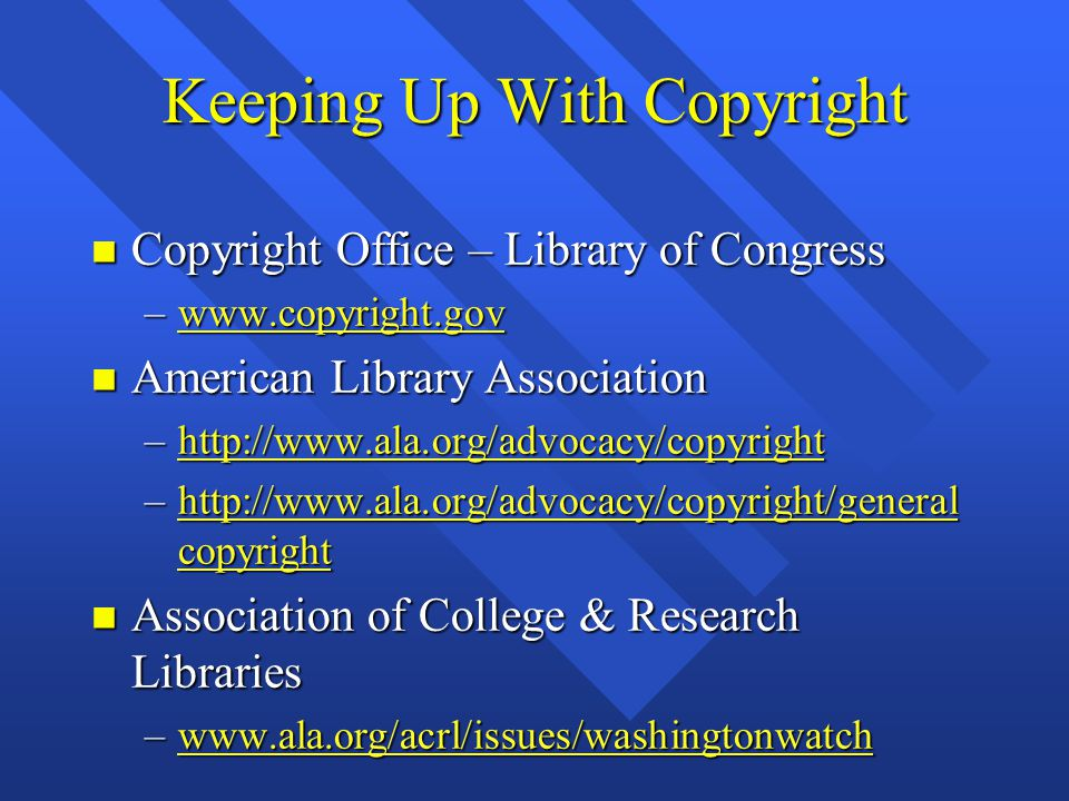 Keeping Up With Copyright n Copyright Office – Library of Congress –www.copyright.gov www.copyright.gov n American Library Association –http://www.ala