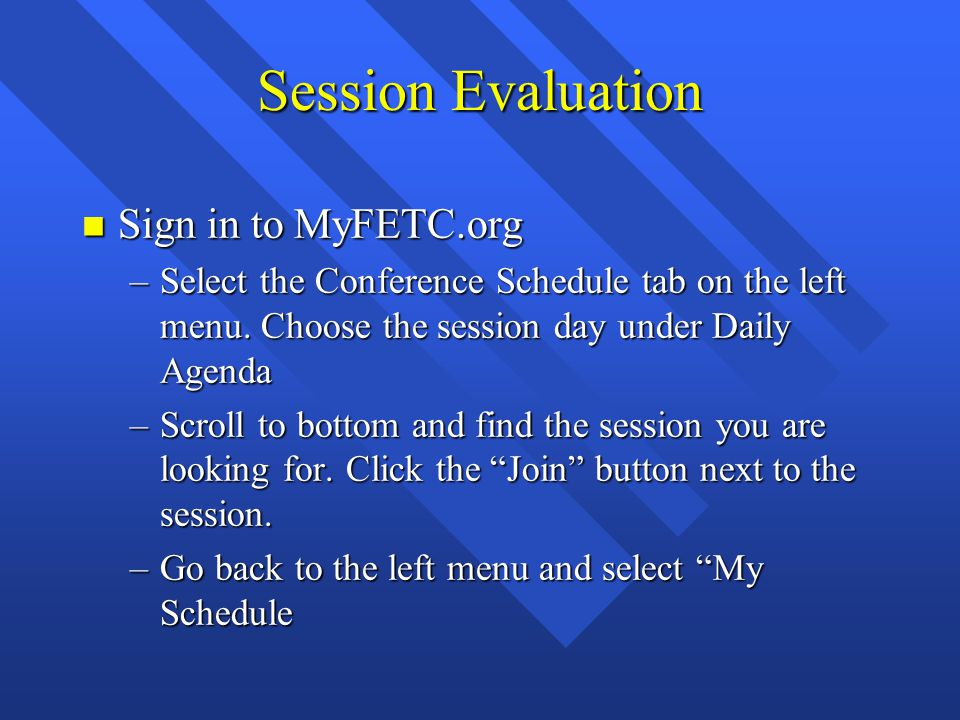 Session Evaluation n Sign in to MyFETC.org –Select the Conference Schedule tab on the left menu. Choose the session day under Daily Agenda –Scroll to