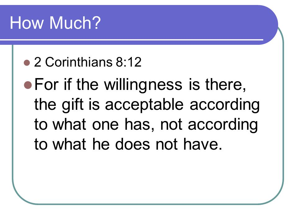 How Much? 2 Corinthians 8:12 For if the willingness is there, the gift is acceptable according to what one has, not according to what he does not have