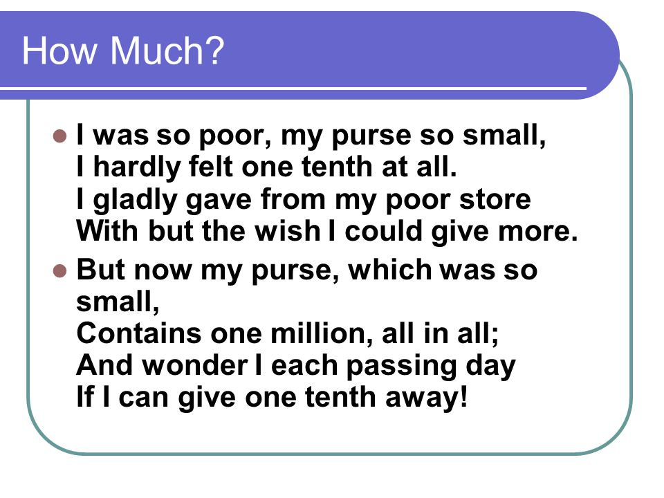 I was so poor, my purse so small, I hardly felt one tenth at all. I gladly gave from my poor store With but the wish I could give more. But now my pur