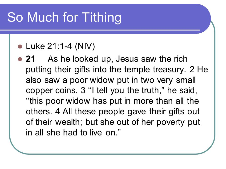 So Much for Tithing Luke 21:1-4 (NIV) 21 As he looked up, Jesus saw the rich putting their gifts into the temple treasury. 2 He also saw a poor widow