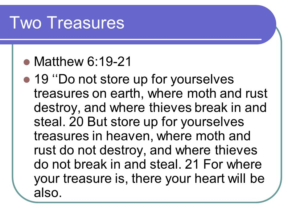 Two Treasures Matthew 6:19-21 19 ''Do not store up for yourselves treasures on earth, where moth and rust destroy, and where thieves break in and stea