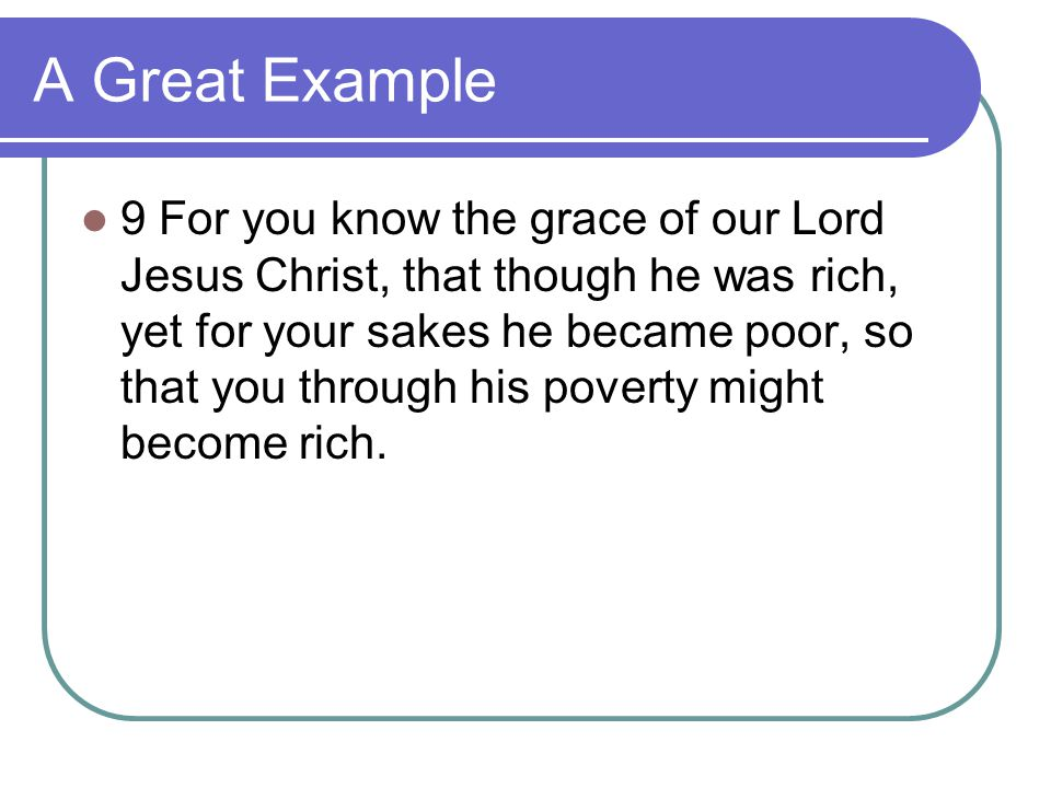 A Great Example 9 For you know the grace of our Lord Jesus Christ, that though he was rich, yet for your sakes he became poor, so that you through his