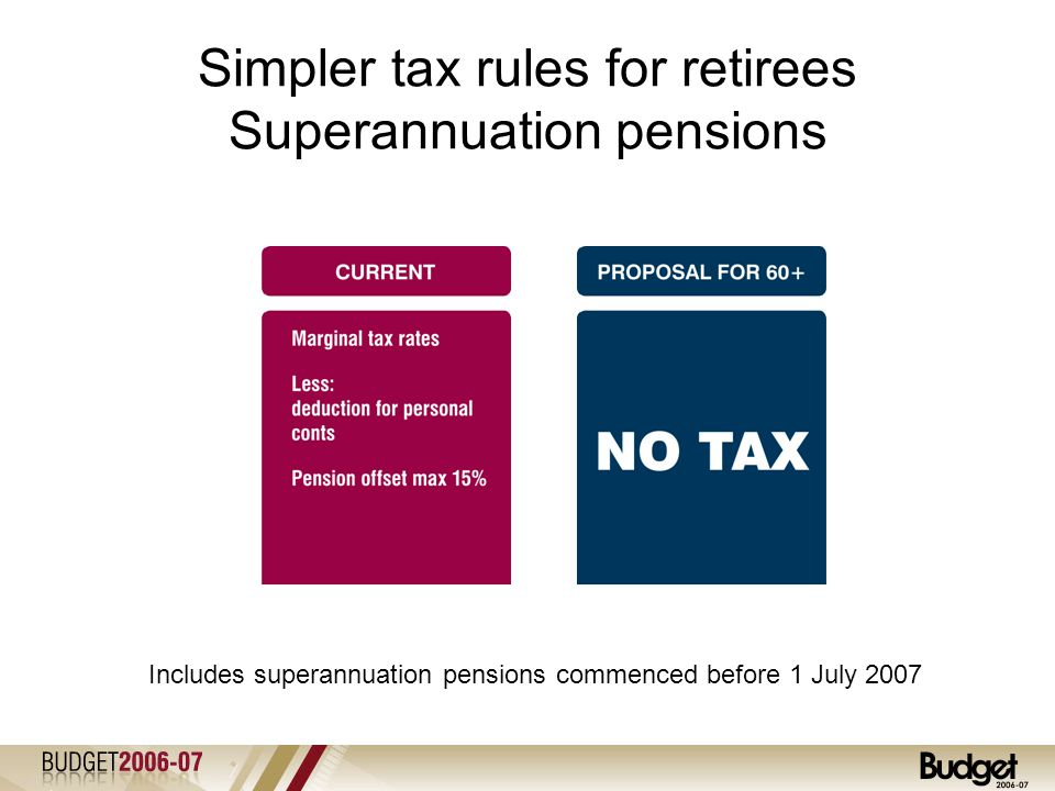 Simpler tax rules for retirees Superannuation pensions Includes superannuation pensions commenced before 1 July 2007