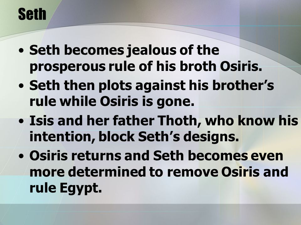 Seth Seth becomes jealous of the prosperous rule of his broth Osiris.