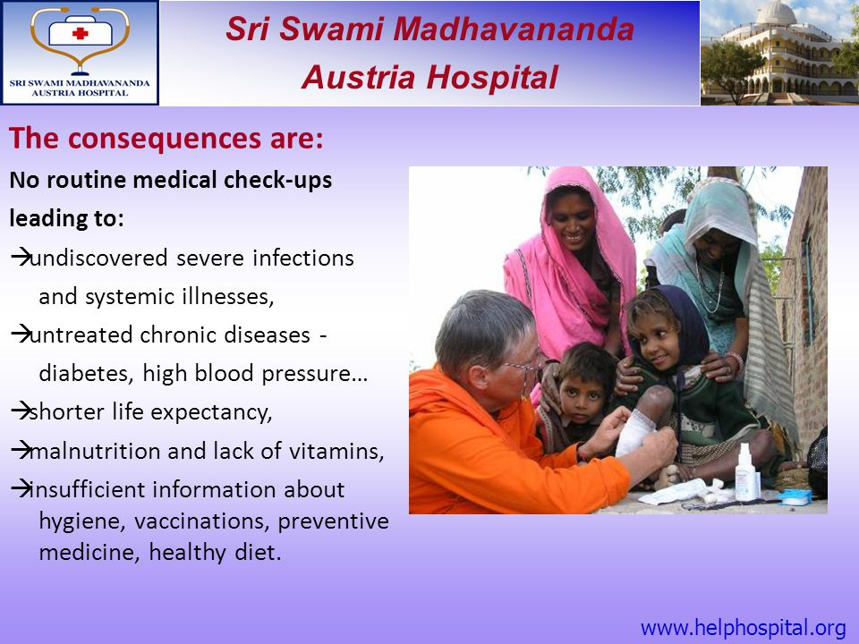 Sri Swami Madhavananda Austria Hospital The consequences are: No routine medical check-ups leading to:  undiscovered severe infections and systemic i