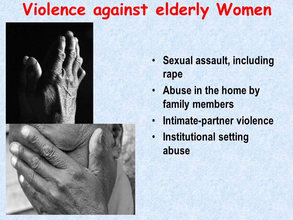 Violence against elderly Women Sexual assault, including rape Abuse in the home by family members Intimate-partner violence Institutional setting abuse