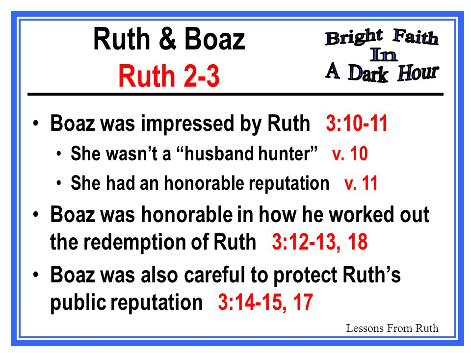 Lessons From Ruth Ruth & Boaz Ruth 2-3 Boaz was impressed by Ruth 3:10-11 She wasn't a husband hunter v.