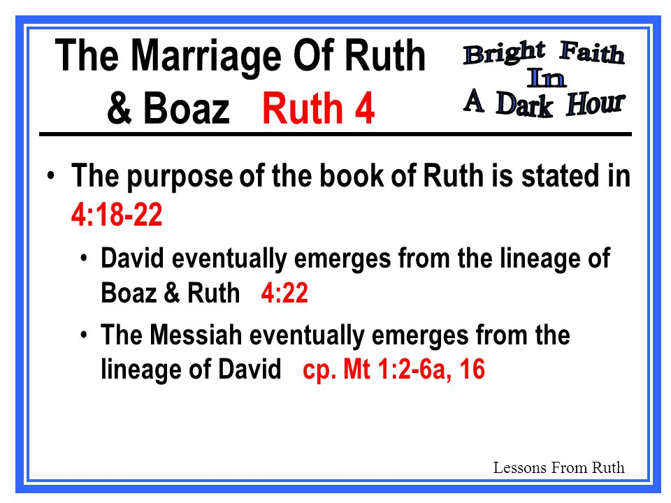 Lessons From Ruth The Marriage Of Ruth & Boaz Ruth 4 The purpose of the book of Ruth is stated in 4:18-22 David eventually emerges from the lineage of Boaz & Ruth 4:22 The Messiah eventually emerges from the lineage of David cp.