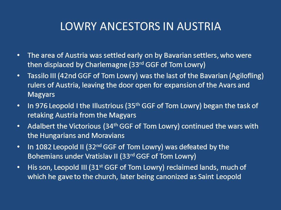 LOWRY ANCESTORS IN AUSTRIA The area of Austria was settled early on by Bavarian settlers, who were then displaced by Charlemagne (33 rd GGF of Tom Lowry) Tassilo III (42nd GGF of Tom Lowry) was the last of the Bavarian (Agilofling) rulers of Austria, leaving the door open for expansion of the Avars and Magyars In 976 Leopold I the Illustrious (35 th GGF of Tom Lowry) began the task of retaking Austria from the Magyars Adalbert the Victorious (34 th GGF of Tom Lowry) continued the wars with the Hungarians and Moravians In 1082 Leopold II (32 nd GGF of Tom Lowry) was defeated by the Bohemians under Vratislav II (33 rd GGF of Tom Lowry) His son, Leopold III (31 st GGF of Tom Lowry) reclaimed lands, much of which he gave to the church, later being canonized as Saint Leopold