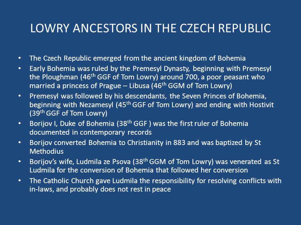 LOWRY ANCESTORS IN THE CZECH REPUBLIC The Czech Republic emerged from the ancient kingdom of Bohemia Early Bohemia was ruled by the Premesyl Dynasty, beginning with Premesyl the Ploughman (46 th GGF of Tom Lowry) around 700, a poor peasant who married a princess of Prague – Libusa (46 th GGM of Tom Lowry) Premesyl was followed by his descendants, the Seven Princes of Bohemia, beginning with Nezamesyl (45 th GGF of Tom Lowry) and ending with Hostivit (39 th GGF of Tom Lowry) Borijov I, Duke of Bohemia (38 th GGF ) was the first ruler of Bohemia documented in contemporary records Borijov converted Bohemia to Christianity in 883 and was baptized by St Methodius Borijov's wife, Ludmila ze Psova (38 th GGM of Tom Lowry) was venerated as St Ludmila for the conversion of Bohemia that followed her conversion The Catholic Church gave Ludmila the responsibility for resolving conflicts with in-laws, and probably does not rest in peace