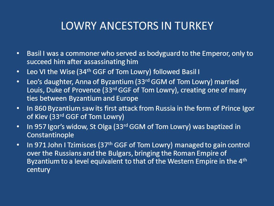 LOWRY ANCESTORS IN TURKEY Basil I was a commoner who served as bodyguard to the Emperor, only to succeed him after assassinating him Leo VI the Wise (34 th GGF of Tom Lowry) followed Basil I Leo's daughter, Anna of Byzantium (33 rd GGM of Tom Lowry) married Louis, Duke of Provence (33 rd GGF of Tom Lowry), creating one of many ties between Byzantium and Europe In 860 Byzantium saw its first attack from Russia in the form of Prince Igor of Kiev (33 rd GGF of Tom Lowry) In 957 Igor's widow, St Olga (33 rd GGM of Tom Lowry) was baptized in Constantinople In 971 John I Tzimisces (37 th GGF of Tom Lowry) managed to gain control over the Russians and the Bulgars, bringing the Roman Empire of Byzantium to a level equivalent to that of the Western Empire in the 4 th century