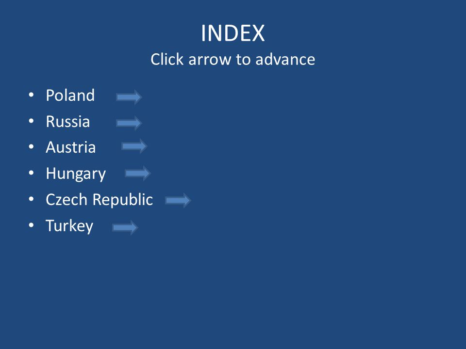 INDEX Click arrow to advance Poland Russia Austria Hungary Czech Republic Turkey