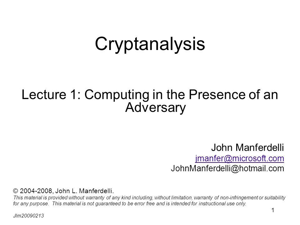 1 Cryptanalysis Lecture 1: Computing in the Presence of an Adversary John Manferdelli jmanfer@microsoft.com JohnManferdelli@hotmail.com © 2004-2008, J