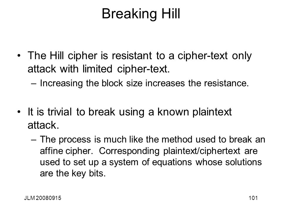 JLM 20080915101 Breaking Hill The Hill cipher is resistant to a cipher-text only attack with limited cipher-text. –Increasing the block size increases