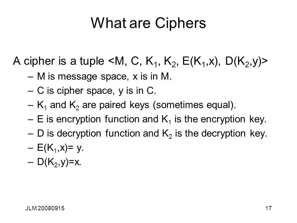 JLM 2008091517 What are Ciphers A cipher is a tuple –M is message space, x is in M. –C is cipher space, y is in C. –K 1 and K 2 are paired keys (somet