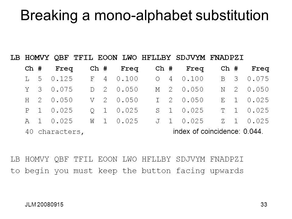 JLM 2008091533 Breaking a mono-alphabet substitution LB HOMVY QBF TFIL EOON LWO HFLLBY SDJVYM FNADPZI Ch # Freq Ch # Freq L 5 0.125 F 4 0.100 O 4 0.10