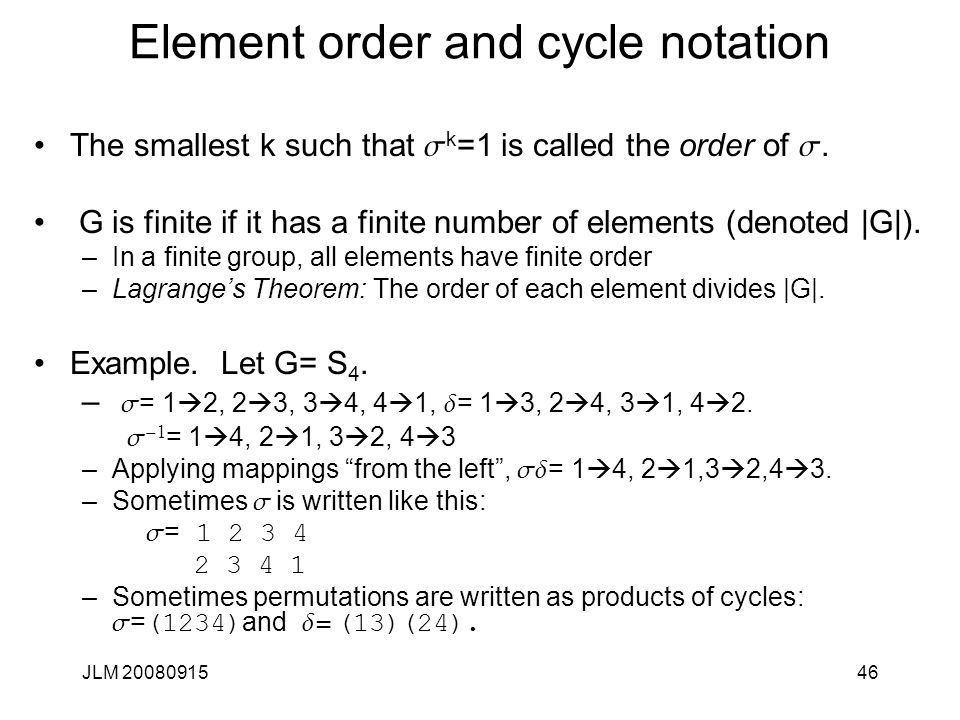 JLM 2008091546 Element order and cycle notation The smallest k such that s k =1 is called the order of s. G is finite if it has a finite number of ele
