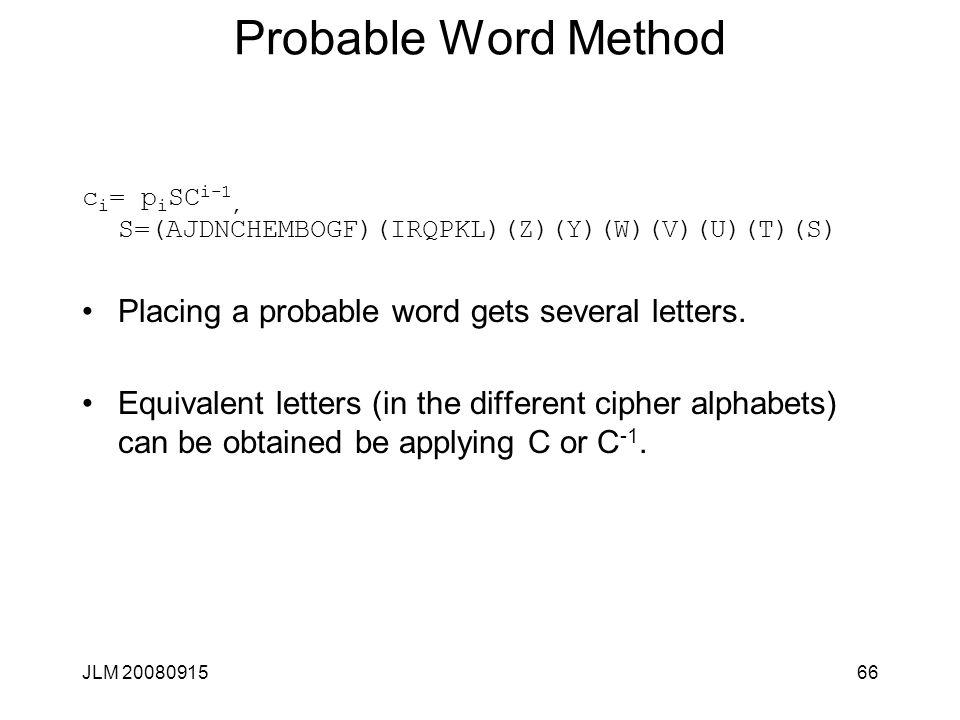 JLM 2008091566 Probable Word Method c i = p i SC i-1, S=(AJDNCHEMBOGF)(IRQPKL)(Z)(Y)(W)(V)(U)(T)(S) Placing a probable word gets several letters. Equi