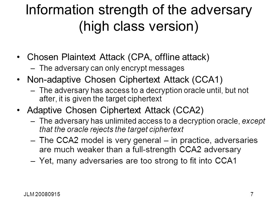 JLM 200809157 Information strength of the adversary (high class version) Chosen Plaintext Attack (CPA, offline attack) –The adversary can only encrypt