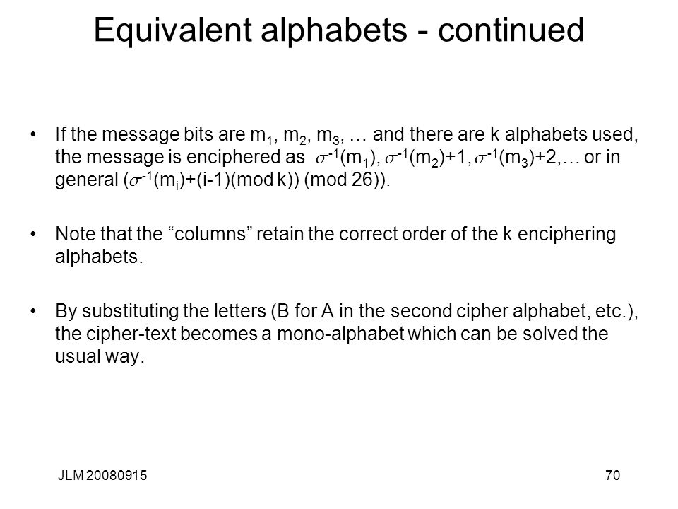 JLM 2008091570 Equivalent alphabets - continued If the message bits are m 1, m 2, m 3, … and there are k alphabets used, the message is enciphered as