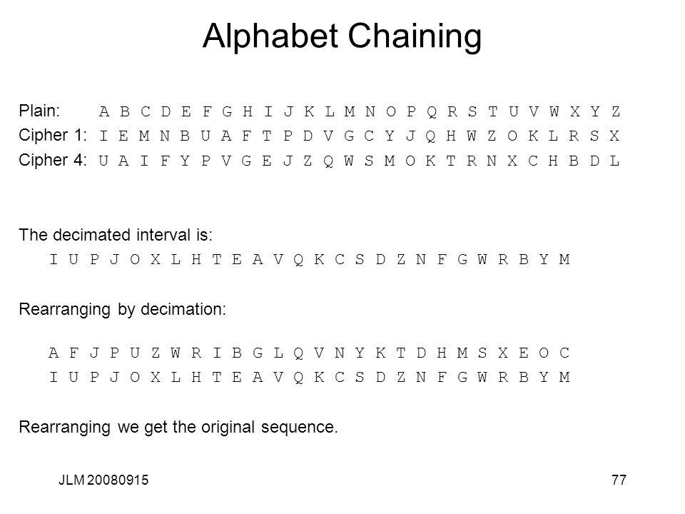 JLM 2008091577 Alphabet Chaining Plain: A B C D E F G H I J K L M N O P Q R S T U V W X Y Z Cipher 1: I E M N B U A F T P D V G C Y J Q H W Z O K L R