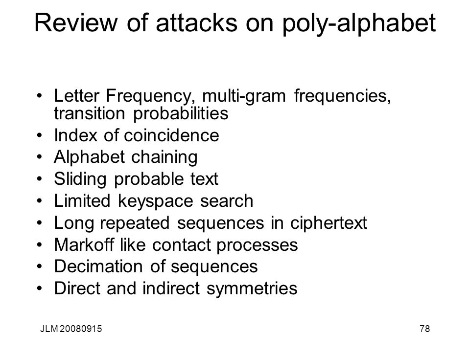 JLM 2008091578 Review of attacks on poly-alphabet Letter Frequency, multi-gram frequencies, transition probabilities Index of coincidence Alphabet cha