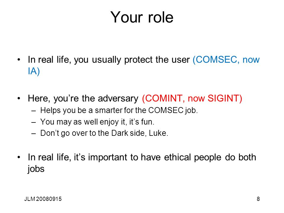 JLM 200809158 Your role In real life, you usually protect the user (COMSEC, now IA) Here, you're the adversary (COMINT, now SIGINT) –Helps you be a sm