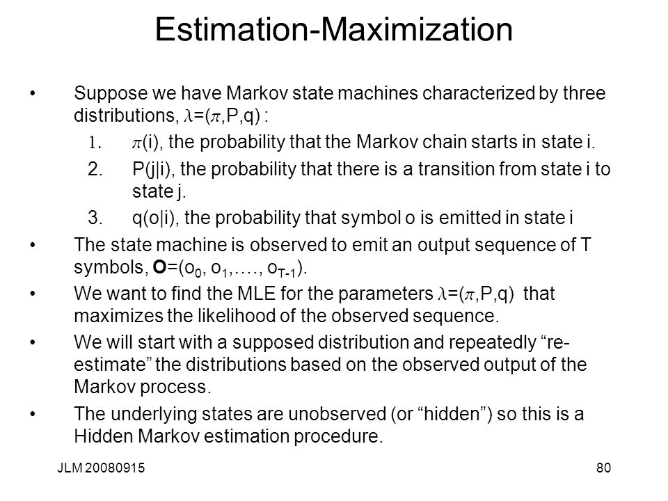 JLM 2008091580 Estimation-Maximization Suppose we have Markov state machines characterized by three distributions, l =( p,P,q) : 1. p (i), the probabi