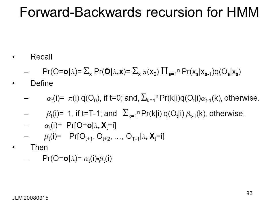 JLM 20080915 83 Forward-Backwards recursion for HMM Recall –Pr(O=o| l )= S x Pr(O| l,x)= S x p (x 0 ) P s=1 n Pr(x s |x s-1 )q(O s |x s ) Define – a t