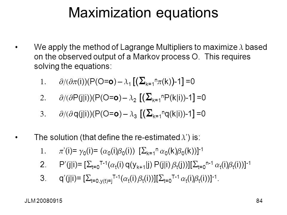 JLM 2008091584 Maximization equations We apply the method of Lagrange Multipliers to maximize l based on the observed output of a Markov process O. Th
