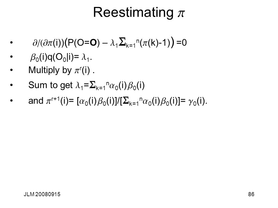 JLM 2008091586 Reestimating p ¶/(¶p (i)) ( P(O=O) – l 1 S k=1 n ( p (k)-1) ) =0 b 0 (i)q(O 0 |i)= l 1. Multiply by p r (i). Sum to get l 1 = S k=1 n a